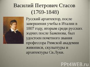 Василий Петрович Стасов (1769-1848) Русский архитектор, после завершения учебы в