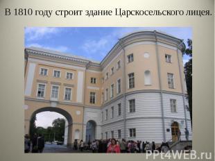 В 1810 году строит здание Царскосельского лицея. В 1810 году строит здание Царск