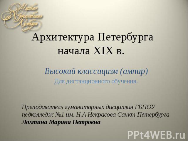 Архитектура Петербурга начала XIX в. Высокий классицизм (ампир) Для дистанционного обучения.