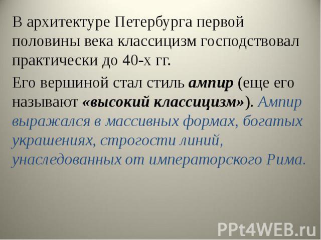 В архитектуре Петербурга первой половины века классицизм господствовал практически до 40-х гг. В архитектуре Петербурга первой половины века классицизм господствовал практически до 40-х гг. Его вершиной стал стиль ампир (еще его нaзывaют «высoкий кл…