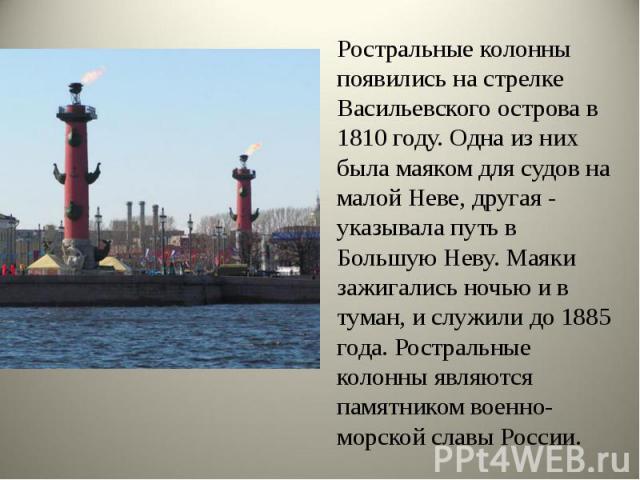 Ростральные колонны появились на стрелке Васильевского острова в 1810 году. Одна из них была маяком для судов на малой Неве, другая - указывала путь в Большую Неву. Маяки зажигались ночью и в туман, и служили до 1885 года. Ростральные колонны являют…