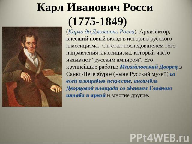 """Карл Иванович Росси (1775-1849) (Карло ди Джованни Росси). Архитектор, внёсший новый вклад в историю русского классицизма. Он стал последователем того направления классицизма, который часто называют """"русским ампиром"""". Его крупнейшие работы…"""