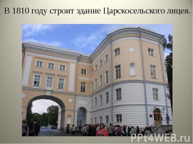 В 1810 году строит здание Царскосельского лицея. В 1810 году строит здание Царскосельского лицея.
