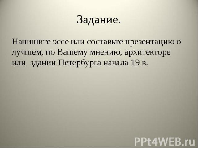Задание. Напишите эссе или составьте презентацию о лучшем, по Вашему мнению, архитекторе или здании Петербурга начала 19 в.