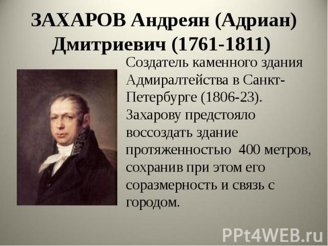 ЗАХАРОВ Андреян (Адриан) Дмитриевич (1761-1811) Создатель каменного здания Адмиралтейства в Санкт- Петербурге (1806-23). Захарову предстояло воссоздать здание протяженностью 400 метров, сохранив при этом его соразмерность и связь с городом.