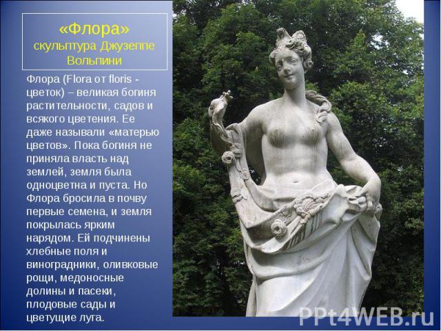 Флора (Flora от floris - цветок) – великая богиня растительности, садов и всякого цветения. Ее даже называли «матерью цветов». Пока богиня не приняла власть над землей, земля была одноцветна и пуста. Но Флора бросила в почву первые семена, и земля п…