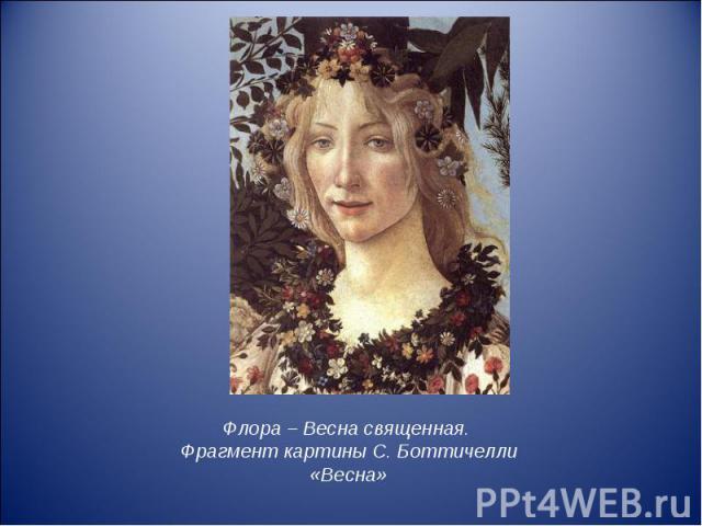 Флора – Весна священная. Фрагмент картины С. Боттичелли «Весна» Флора – Весна священная. Фрагмент картины С. Боттичелли «Весна»