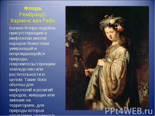 Богиня Флора подобна присутствующим в мифологии многих народов божествам умирающей и возрождающейся природы, покровительствующим земледелию или растительности в целом. Такие боги обычны для мифологий и религий народов, живущих или живших на территор…