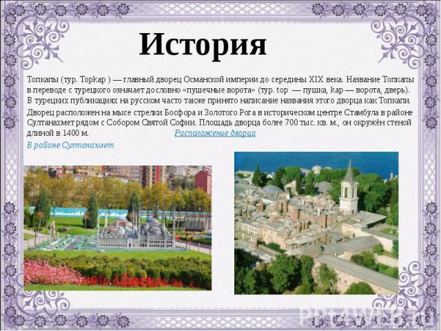 Топкапы (тур. Topkap ) — главный дворец Османской империи до середины XIX века. Название Топкапы в переводе с турецкого означает дословно «пушечные ворота» (тур. top — пушка, kap — ворота, дверь). В турецких публикациях на русском часто также принят…