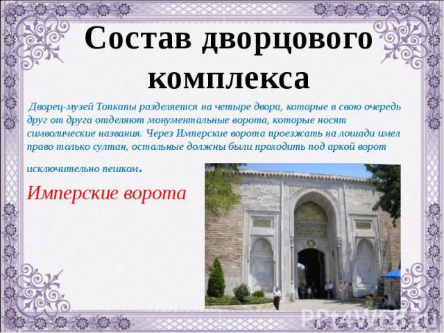Дворец-музей Топкапы разделяется на четыре двора, которые в свою очередь друг от друга отделяют монументальные ворота, которые носят символические названия. Через Имперские ворота проезжать на лошади имел право только султан, остальные должны были п…