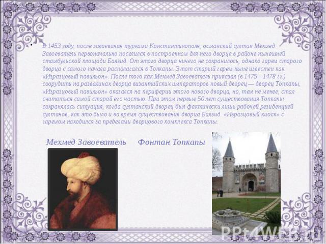 В 1453 году, после завоевания турками Константинополя, османский султан Мехмед Завоеватель первоначально поселился в построенном для него дворце в районе нынешней стамбульской площади Баязид. От этого дворца ничего не сохранилось, однако гарем старо…