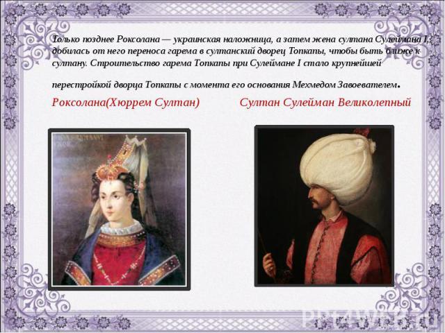Только позднее Роксолана — украинская наложница, а затем жена султана Сулеймана I, добилась от него переноса гарема в султанский дворец Топкапы, чтобы быть ближе к султану. Строительство гарема Топкапы при Сулеймане I стало крупнейшей перестройкой д…