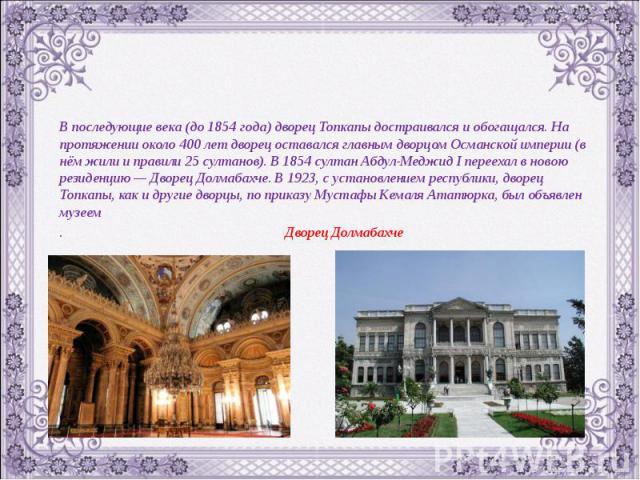 В последующие века (до 1854 года) дворец Топкапы достраивался и обогащался. На протяжении около 400 лет дворец оставался главным дворцом Османской империи (в нём жили и правили 25 султанов). В 1854 султан Абдул-Меджид I переехал в новою резиденцию —…