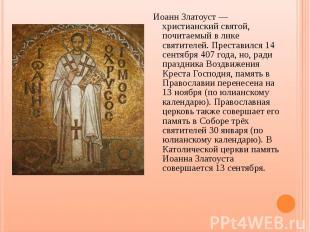 Иоанн Златоуст — христианский святой, почитаемый в лике святителей. Преставился