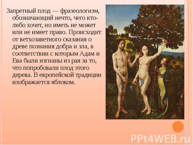 Запретный плод — фразеологизм, обозначающий нечто, чего кто-либо хочет, но иметь не может или не имеет право. Происходит от ветхозаветного сказания о древе познания добра и зла, в соответствии с которым Адам и Ева были изгнаны из рая за то, что попр…