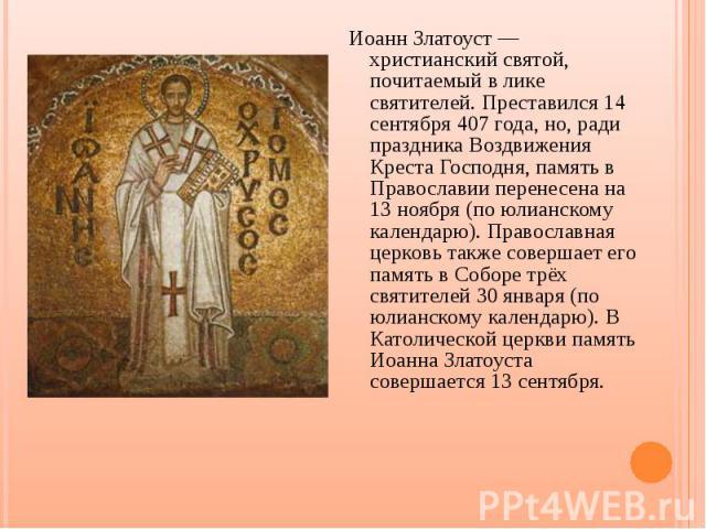 Иоанн Златоуст — христианский святой, почитаемый в лике святителей. Преставился 14 сентября 407 года, но, ради праздника Воздвижения Креста Господня, память в Православии перенесена на 13 ноября (по юлианскому календарю). Православная церковь также …