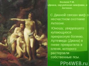 Волков Р.М. «Диана, окружённая нимфами, и Актеон». С Дианой связан миф о несчаст