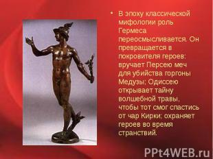В эпоху классической мифологии роль Гермеса переосмысливается. Он превращается в