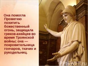 Она помогла Прометею похитить божественный огонь, защищала греков-ахейцев во вре