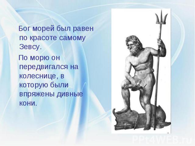 Бог морей был равен по красоте самому Зевсу. Бог морей был равен по красоте самому Зевсу. По морю он передвигался на колеснице, в которую были впряжены дивные кони.