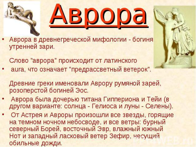 """Аврора Аврора в древнегреческой мифологии - богиня утренней зари. Слово """"аврора"""" происходит от латинского aura, что означает """"предрассветный ветерок"""". Древние греки именовали Аврору румяной зарей, розоперстой богиней Эос. Аврора …"""