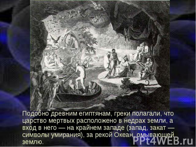 Подобно древним египтянам, греки полагали, что царство мертвых расположено в недрах земли, а вход в него — на крайнем западе (запад, закат — символы умирания), за рекой Океан, омывающей землю. Подобно древним египтянам, греки полагали, что царство м…