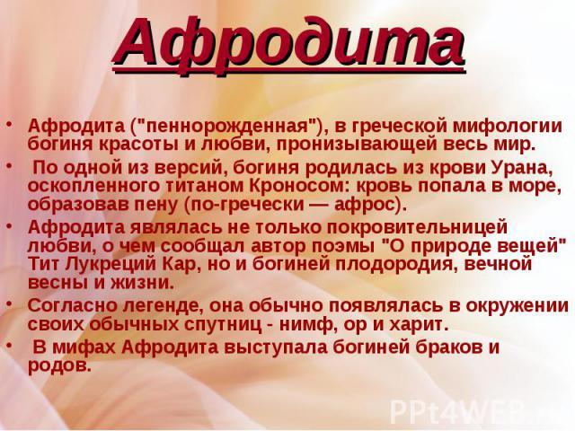 """Афродита Афродита (""""пеннорожденная""""), в греческой мифологии богиня красоты и любви, пронизывающей весь мир. По одной из версий, богиня родилась из крови Урана, оскопленного титаном Кроносом: кровь попала в море, образовав пену (по-гречески…"""