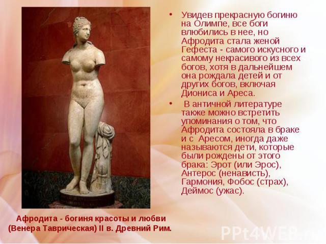 Афродита - богиня красоты и любви (Венера Таврическая) II в. Древний Рим. Увидев прекрасную богиню на Олимпе, все боги влюбились в нее, но Афродита стала женой Гефеста - самого искусного и самому некрасивого из всех богов, хотя в дальнейшем она рожд…
