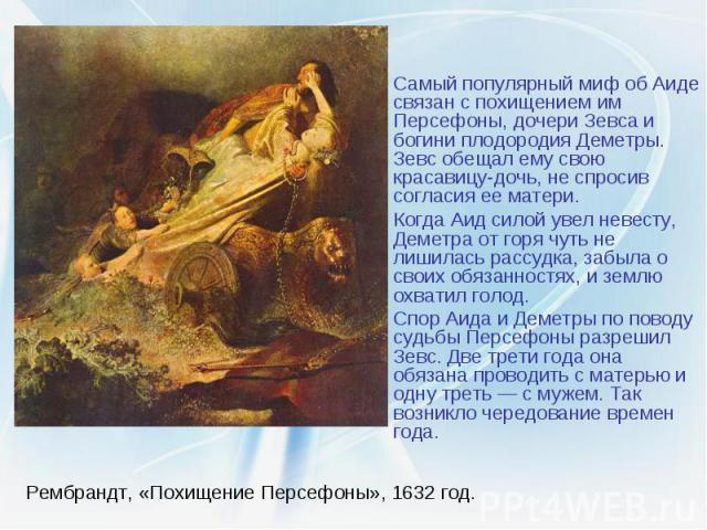 Рембрандт, «Похищение Персефоны», 1632 год. Самый популярный миф об Аиде связан с похищением им Персефоны, дочери Зевса и богини плодородия Деметры. Зевс обещал ему свою красавицу-дочь, не спросив согласия ее матери. Когда Аид силой увел невесту, Де…