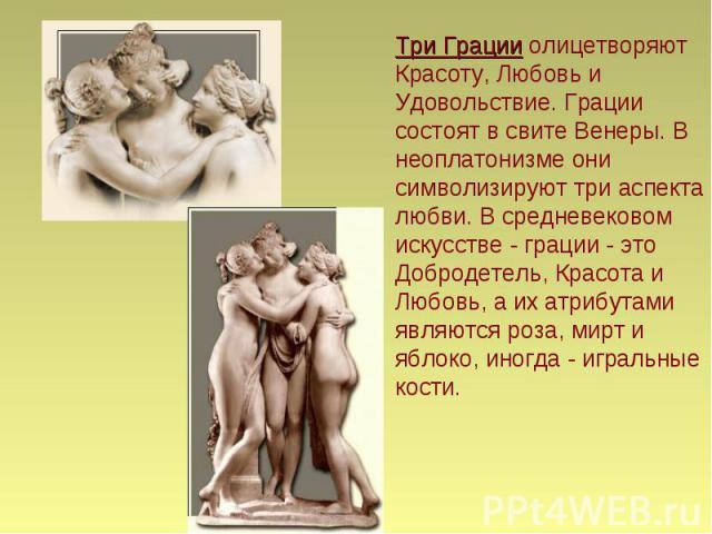 Три Грации олицетворяют Красоту, Любовь и Удовольствие. Грации состоят в свите Венеры. В неоплатонизме они символизируют три аспекта любви. В средневековом искусстве - грации - это Добродетель, Красота и Любовь, а их атрибутами являются роза, мирт и…