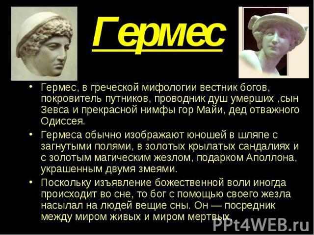 Гермес Гермес, в греческой мифологии вестник богов, покровитель путников, проводник душ умерших ,сын Зевса и прекрасной нимфы гор Майи, дед отважного Одиссея. Гермеса обычно изображают юношей в шляпе с загнутыми полями, в золотых крылатых сандалиях …