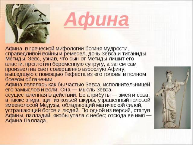 Афина Афина, в греческой мифологии богиня мудрости, справедливой войны и ремесел, дочь Зевса и титаниды Метиды. Зевс, узнав, что сын от Метиды лишит его власти, проглотил беременную супругу, а затем сам произвел на свет совершенно взрослую Афину, вы…