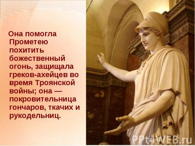 Она помогла Прометею похитить божественный огонь, защищала греков-ахейцев во время Троянской войны; она — покровительница гончаров, ткачих и рукодельниц. Она помогла Прометею похитить божественный огонь, защищала греков-ахейцев во время Троянской во…