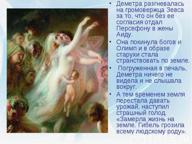 Деметра разгневалась на громовержца Зевса за то, что он без ее согласия отдал Персефону в жены Аиду. Деметра разгневалась на громовержца Зевса за то, что он без ее согласия отдал Персефону в жены Аиду. Она покинула богов и Олимп и в образе старухи с…