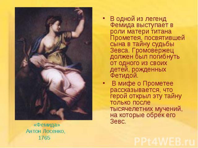 В одной из легенд Фемида выступает в роли матери титана Прометея, посвятившей сына в тайну судьбы Зевса. Громовержец должен был погибнуть от одного из своих детей, рожденных Фетидой. В одной из легенд Фемида выступает в роли матери титана Прометея, …