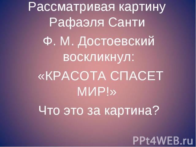 Рассматривая картину Рафаэля Санти Рассматривая картину Рафаэля Санти Ф. М. Достоевский воскликнул: «КРАСОТА СПАСЕТ МИР!» Что это за картина?