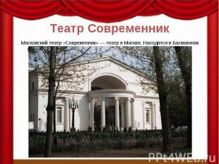 Театр Современник Московский театр «Современник» — театр в Москве. Находится в Б