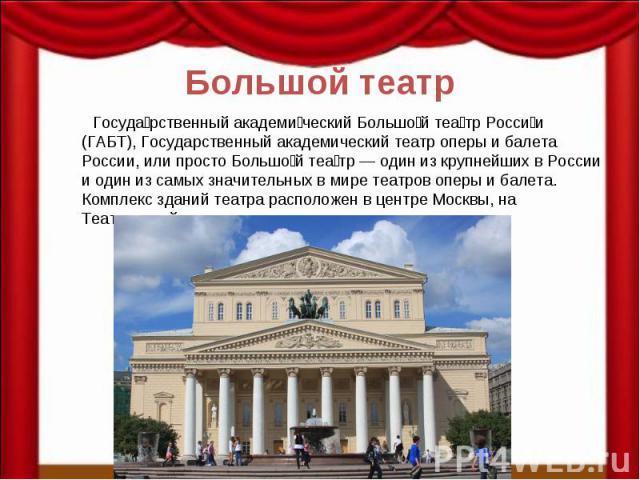 Большой театр Госуда рственный академи ческий Большо й теа тр Росси и (ГАБТ), Государственный академический театр оперы и балета России, или просто Большо й теа тр — один из крупнейших в России и один из самых значительных в мире театров оперы и бал…