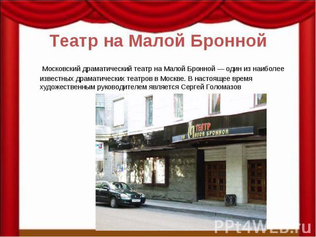 Театр на Малой Бронной Московский драматический театр на Малой Бронной — один из наиболее известных драматических театров в Москве. В настоящее время художественным руководителем является Сергей Голомазов