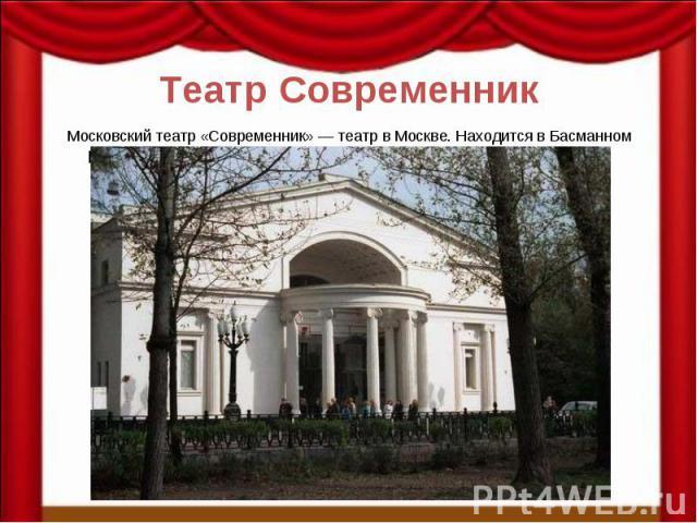 Театр Современник Московский театр «Современник» — театр в Москве. Находится в Басманном районе.