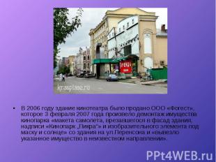 В 2006 году здание кинотеатра было продано ООО «Фогест», которое 3 февраля 2007