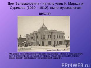 Дом Зельмановича ( на углу улиц К. Маркса и Сурикова (1910—1912), ныне музыкальн