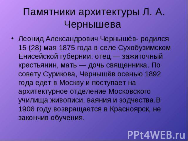 Памятники архитектуры Л. А. Чернышева Леонид Александрович Чернышёв- родился 15 (28) мая 1875 года в селе Сухобузимском Енисейской губернии: отец — зажиточный крестьянин, мать — дочь священника. По совету Сурикова, Чернышёв осенью 1892 года едет в М…