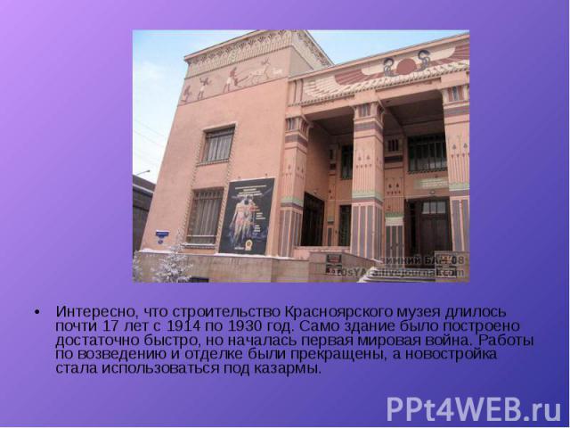 Интересно, что строительство Красноярского музея длилось почти 17 лет с 1914 по 1930 год. Само здание было построено достаточно быстро, но началась первая мировая война. Работы по возведению и отделке были прекращены, а новостройка стала использоват…