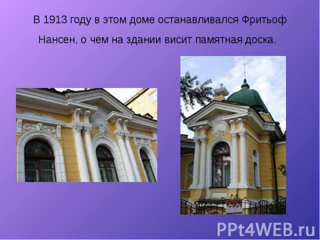В 1913 году в этом доме останавливался Фритьоф Нансен, о чем на здании висит памятная доска.