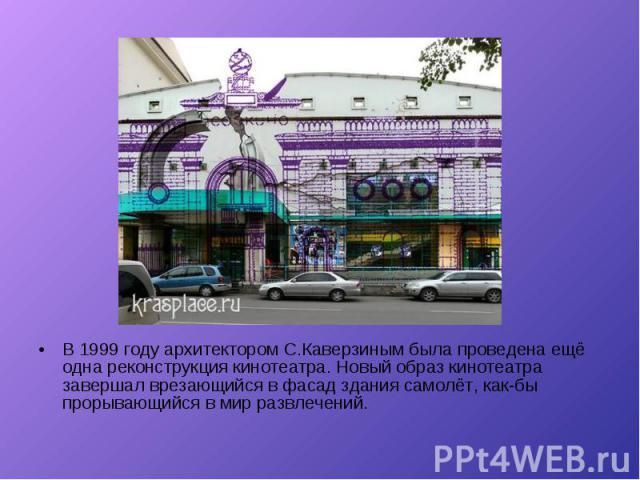 В 1999 году архитектором С.Каверзиным была проведена ещё одна реконструкция кинотеатра. Новый образ кинотеатра завершал врезающийся в фасад здания самолёт, как-бы прорывающийся в мир развлечений. В 1999 году архитектором С.Каверзиным была проведена …