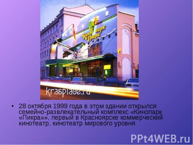 28 октября 1999 года в этом здании открылся семейно-развлекательный комплекс «Кинопарк «Пикра»», первый в Красноярске коммерческий кинотеатр, кинотеатр мирового уровня 28 октября 1999 года в этом здании открылся семейно-развлекательный комплекс «Кин…