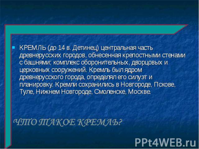 КРЕМЛЬ (до 14 в. Детинец) центральная часть древнерусских городов, обнесенная крепостными стенами с башнями; комплекс оборонительных, дворцовых и церковных сооружений. Кремль был ядром древнерусского города, определял его силуэт и планировку. Кремли…