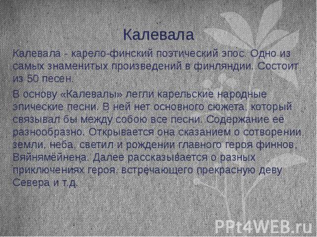 Калевала Калевала - карело-финский поэтический эпос. Одно из самых знаменитых произведений в финляндии. Состоит из 50 песен. В основу «Калевалы» легли карельские народные эпические песни. В ней нет основного сюжета, который связывал бы между собою в…