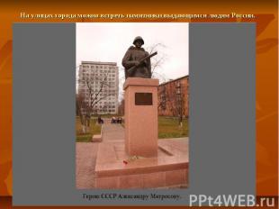 На улицах города можно встреть памятники выдающимся людям России.